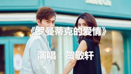 超好听《罗曼蒂克的爱情》贺敬轩MV版流行音乐