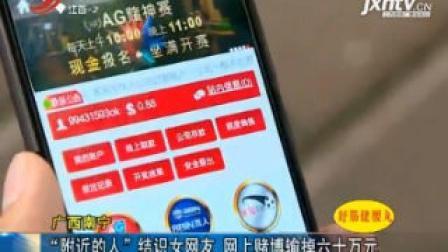 """广西南宁  """"附近的人""""结识女网友 网上赌博输掉六十万元"""