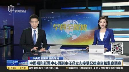 视频 中央纪委国家监委网站  中国福利彩票中心原副主任冯立志接受纪律审查?#22270;?#23519;调查