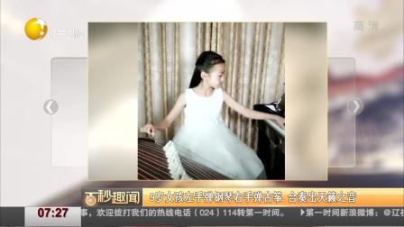 9岁女孩左手弹钢琴右手弹古筝  合奏出天籁之音 第一时间 20181206