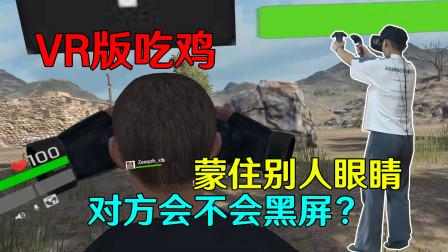 VR版吃鸡——在后面蒙住别人眼睛,对方会不会黑屏?