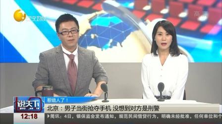 惹错人了! 北京:男子当街抢夺手机 没想到对方是刑警 说天下 20180505 高清版