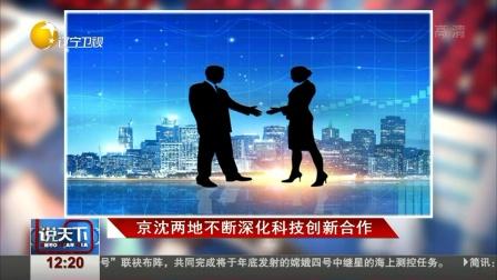 京沈两地不断深化科技创新合作 说天下 20180507 高清版
