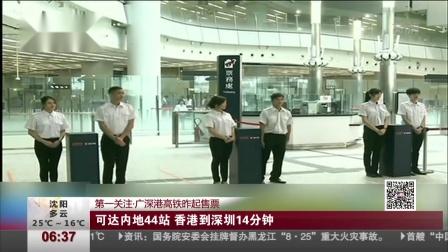 第一关注·广深港高铁昨起售票:可达内地44站  香港到深圳14分钟 第一时间 180911