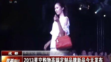 2013星空购物高端定制品牌新品今天发布  20130828  联播四川
