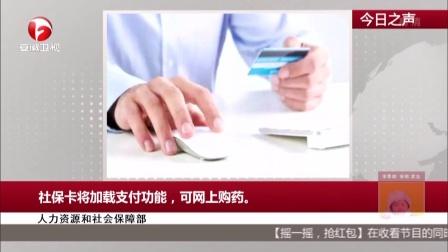 人力资源和社会保障部:社保卡将加载支付功能,可网上购药 每日新闻报 161111