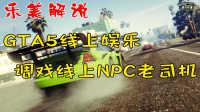 GTA5线上娱乐 调戏线上NPC老司机 乐美解说EP79