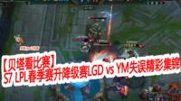 【贝塔看比赛】S7 LPL春季赛升降级赛LGD vs YM失误精彩集锦