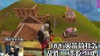 嗨氏堡垒之夜: RPG火箭筒狂轰乱炸10杀吃40鸡