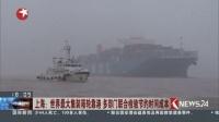 上海:世界最大集装箱轮靠港 多部门联合检验节约时间成本 东方新闻 20170410 高清版
