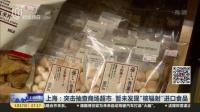 """上海:突击抽查商场超市  暂未发现""""核辐射""""进口食品  上海早晨 170317"""