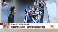 浙江杭州 剪发之后不满意 顾客要剪理发师头发 每日新闻报 20170917 高清版