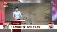河南新乡 小哥忙着看手机 货物丢失全不知 每日新闻报 20170917 高清版
