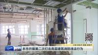 本市开展第二次打击高层建筑消防违法行为 上海早晨 170921