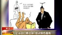 足浴店打擦边球 培训情色服务 华夏夜表情 130703