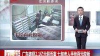广东破获2.1亿元假币案  七旬老人手绘百元胶版[汇说天下]
