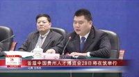 首届中国贵州人才博览会28日将在筑举行
