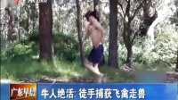 广东卫视:牛人绝活:徒手捕获飞禽走兽[广东早晨] 130720