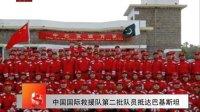 中国国际救援队第二批队员抵达巴基斯坦 100915 北京您早