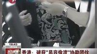 """香港:破获""""易容偷渡""""协助团伙 [东方新闻]"""