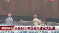 未来10年中国核电建设大跃进 110317 财经中间站