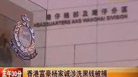 香港富豪杨家诚涉洗黑钱被捕 110630 正午30分