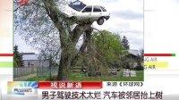 男子驾驶技术太烂 汽车被邻居抬上树 晨光新视界 120513