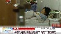陕西:怀孕7月孕妇遭强制引产 两官员被撤职 晨光新视界 120628