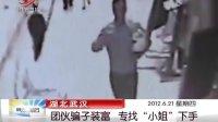 """湖北武汉:团伙骗子装富 专找""""小姐""""下手 晨光新视界 120621"""
