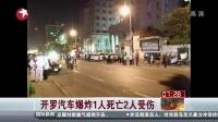 开罗汽车爆炸1人死亡2人受伤[看东方]