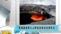 美国夏威夷火山喷发岩浆流至居民区[说天下]