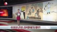 今天农历九月初九  是中国传统节日重阳节[看东方]