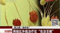 """坑人的""""治疗仪""""——网销红外线治疗仪""""包治百病""""[北京您早]"""