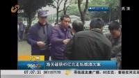 广州:海关破获45亿元走私烟酒大案[早安山东]