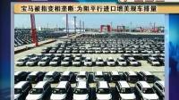 宝马被指变相垄断:为阻平行进口增美规模车 首都经济报道 150430