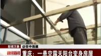 重庆:一悬空露天阳台变身房屋 晚间新闻报道 150529