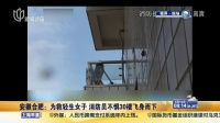 安徽合肥:为救轻生女子  消防员不惧30楼飞身而下 上海早晨 150614