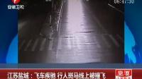 江苏盐城:飞车疾驰 行人斑马线上被撞飞 超级新闻场 160117