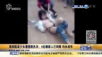 海南临高少女遭围殴扒衣:4名嫌疑人已到案  均未成年 上海早晨 160118
