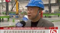 上海:装配式建筑备案制度落地 追根溯源保质量 看东方 160319