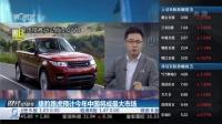 捷豹路虎预计今年中国将成最大市场 财经早班车 160426