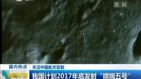 """关注中国航天发射:我国计划2017年底发射""""嫦娥五号"""" 160426"""