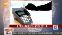 男子银行卡被盗刷19万马上存100元 银行全赔 第一时间 20160501 高清版
