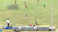 阿根廷:足球场上起冲突  一球员遭碰撞致死 新闻夜线 160523