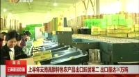 上半年云南高原特色农产品出口跃居第二 出口量达36万吨 云南新闻联播 20160722