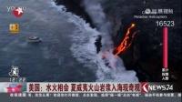 美国:水火相会 夏威夷火山岩浆入海现奇观