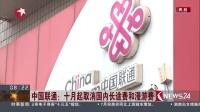 看东方20160819中国联通:十月起取消国内长途费和漫游费 高清