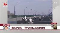 浙江杭州:国宾护卫队  帅气亮相G20杭州峰会 每日新闻报 160904
