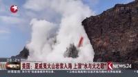"""看东方20170203美国:夏威夷火山岩浆入海 上演""""水与火之歌"""" 高清"""