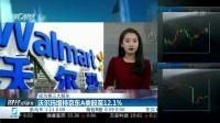 成为第三大股东 沃尔玛增持京东A类股至12.1% 财经早班车 20170206 高清版